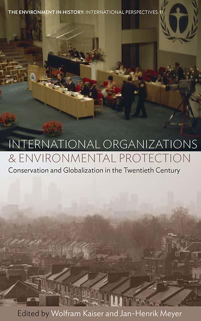 International Organizations and Environmental Protection - Conservation and Globalization in the Twentieth Century