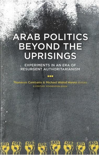 Arab Politics Beyond the Uprisings. Experiments in an Era of Resurgent Authoritarianism